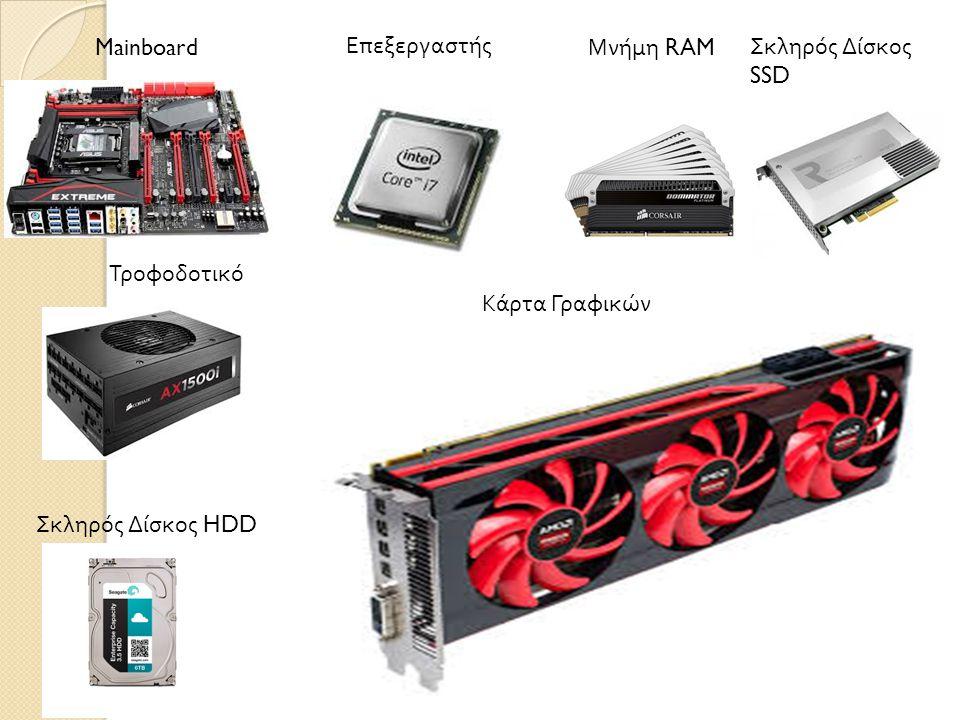 Mainboard Επεξεργαστής Τροφοδοτικό Μνήμη RAM Σκληρός Δίσκος HDD Κάρτα Γραφικών Σκληρός Δίσκος SSD