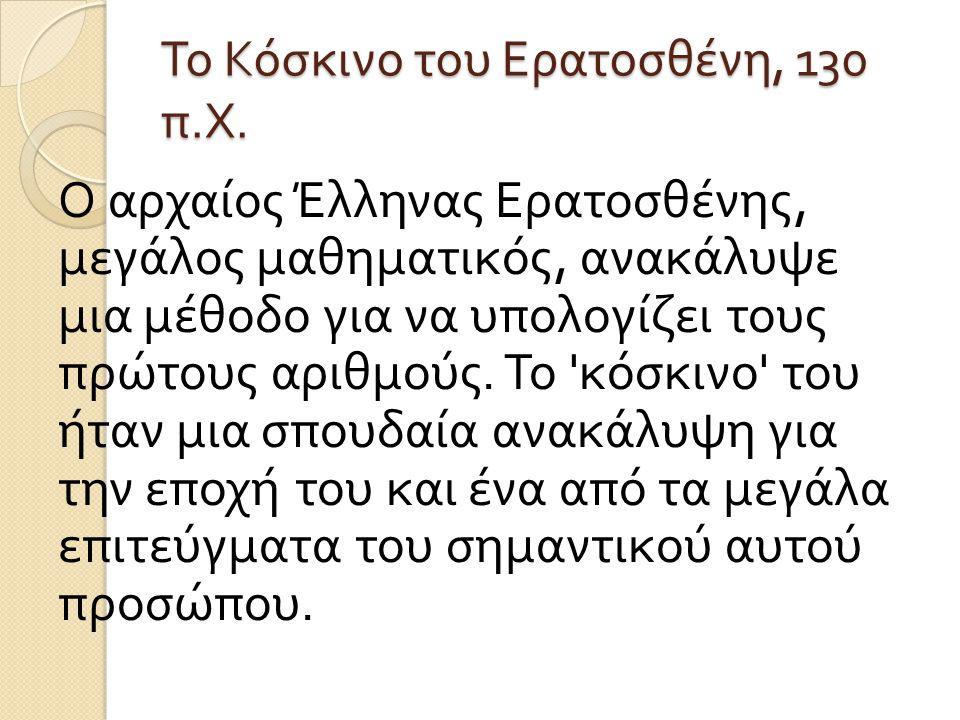 Το Κόσκινο του Ερατοσθένη, 130 π. Χ. Ο αρχαίος Έλληνας Ερατοσθένης, μεγάλος μαθηματικός, ανακάλυψε μια μέθοδο για να υπολογίζει τους πρώτους αριθμούς.