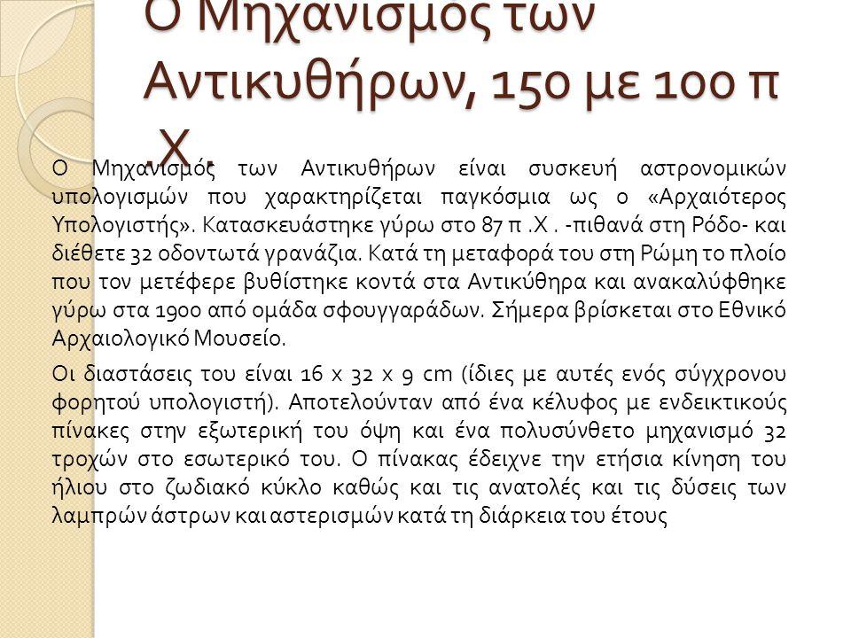 Ο Μηχανισμός των Αντικυθήρων, 150 με 100 π. Χ. Ο Μηχανισμός των Αντικυθήρων είναι συσκευή αστρονομικών υπολογισμών που χαρακτηρίζεται παγκόσμια ως ο «