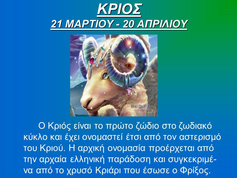 ΚΡΙΟΣ 21 ΜΑΡΤΙΟΥ - 20 ΑΠΡΙΛΙΟΥ Ο Κριός είναι το πρώτο ζώδιο στο ζωδιακό κύκλο και έχει ονομαστεί έτσι από τον αστερισμό του Κριού. Η αρχική ονομασία π