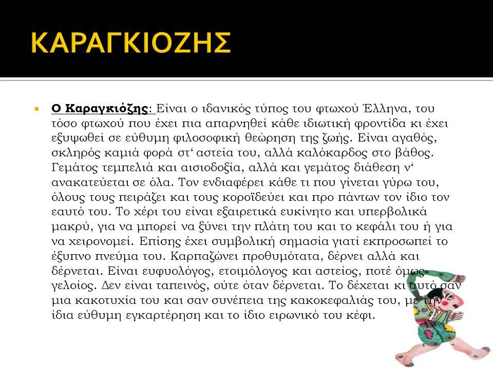  Ο Καραγκιόζης : Είναι ο ιδανικός τύπος του φτωχού Έλληνα, του τόσο φτωχού που έχει πια απαρνηθεί κάθε ιδιωτική φροντίδα κι έχει εξυψωθεί σε εύθυμη φιλοσοφική θεώρηση της ζωής.