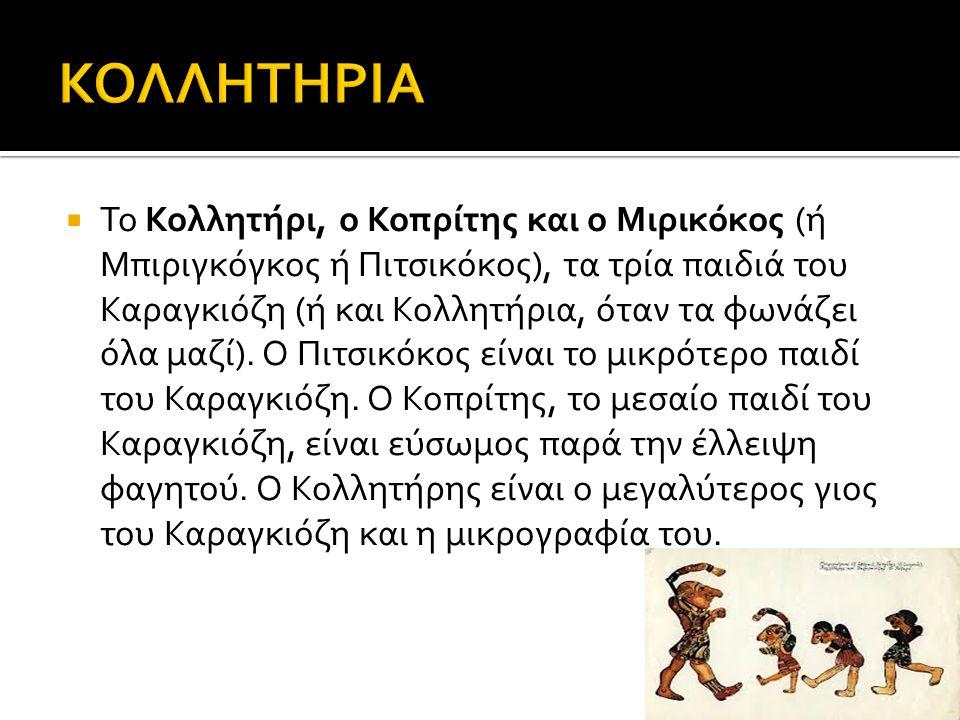  Το Κολλητήρι, ο Κοπρίτης και ο Μιρικόκος (ή Μπιριγκόγκος ή Πιτσικόκος), τα τρία παιδιά του Καραγκιόζη (ή και Κολλητήρια, όταν τα φωνάζει όλα μαζί).
