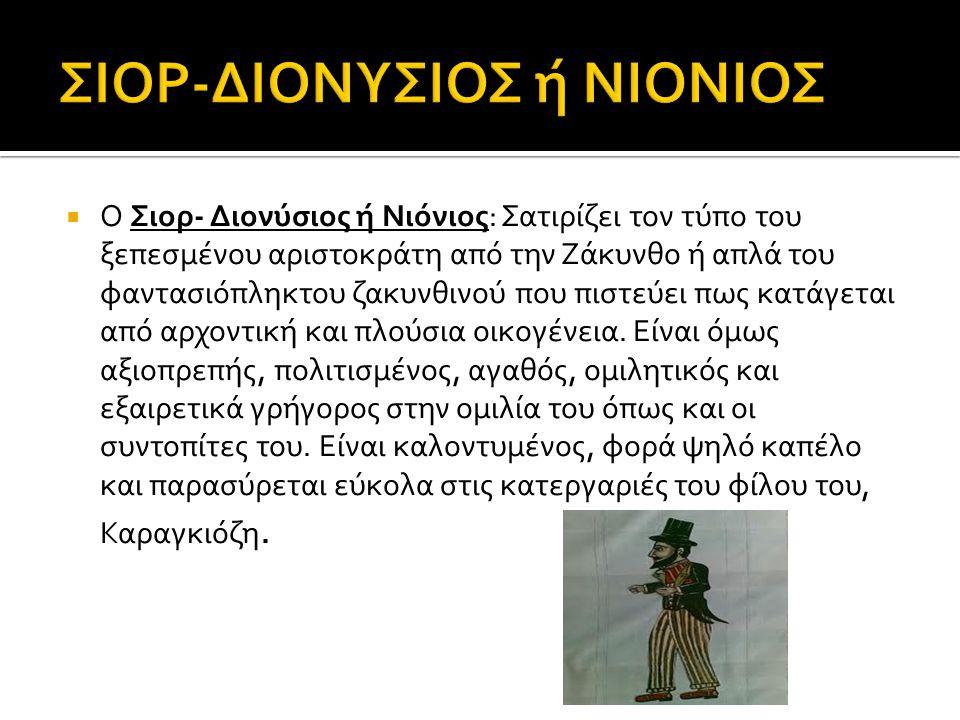  Ο Σιορ- Διονύσιος ή Νιόνιος: Σατιρίζει τον τύπο του ξεπεσμένου αριστοκράτη από την Ζάκυνθο ή απλά του φαντασιόπληκτου ζακυνθινού που πιστεύει πως κατάγεται από αρχοντική και πλούσια οικογένεια.