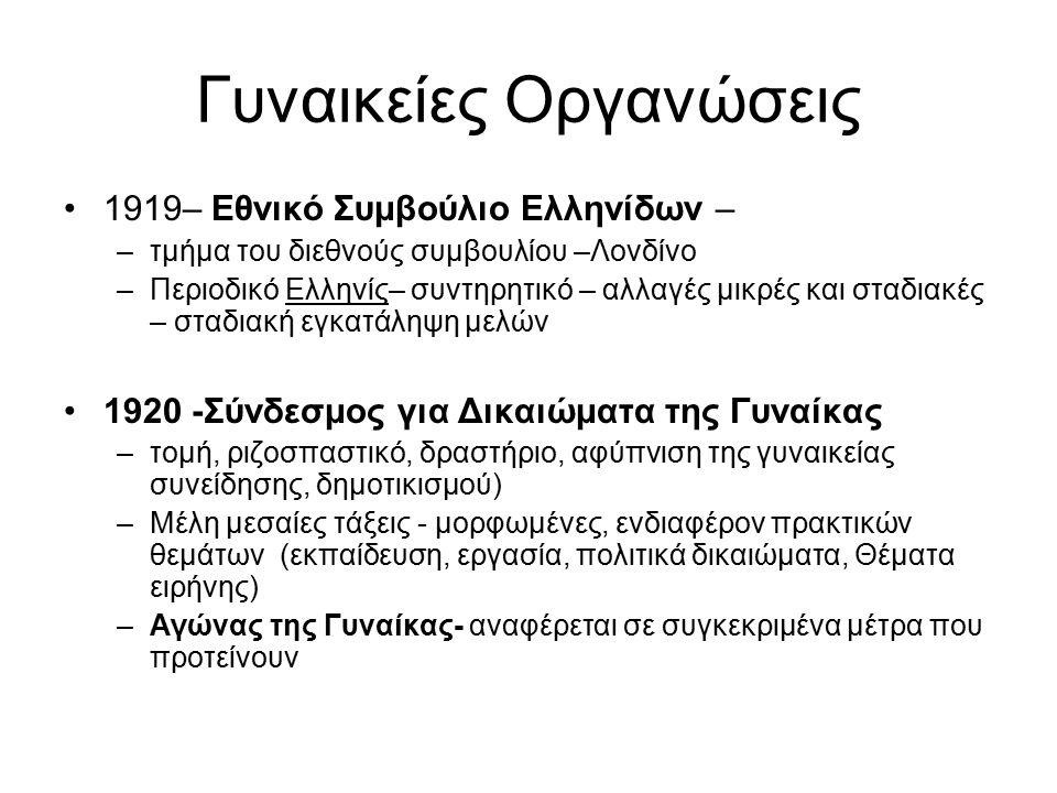 Γυναικείες Οργανώσεις 1919– Εθνικό Συμβούλιο Ελληνίδων – –τμήμα του διεθνούς συμβουλίου –Λονδίνο –Περιοδικό Ελληνίς– συντηρητικό – αλλαγές μικρές και σταδιακές – σταδιακή εγκατάληψη μελών 1920 -Σύνδεσμος για Δικαιώματα της Γυναίκας –τομή, ριζοσπαστικό, δραστήριο, αφύπνιση της γυναικείας συνείδησης, δημοτικισμού) –Μέλη μεσαίες τάξεις - μορφωμένες, ενδιαφέρον πρακτικών θεμάτων (εκπαίδευση, εργασία, πολιτικά δικαιώματα, Θέματα ειρήνης) –Αγώνας της Γυναίκας- αναφέρεται σε συγκεκριμένα μέτρα που προτείνουν
