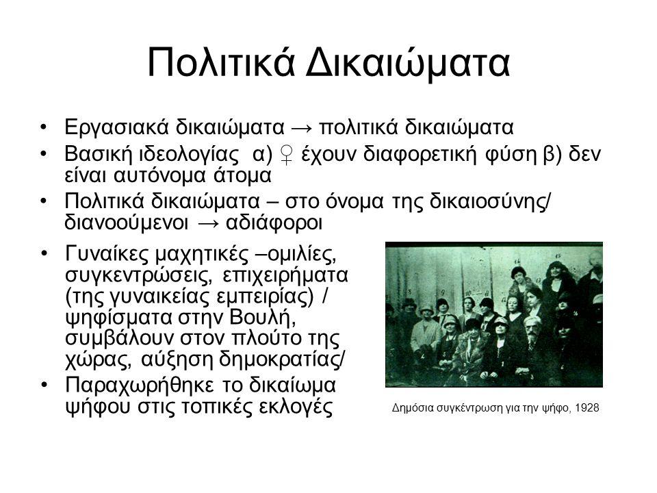 Πολιτικά Δικαιώματα Εργασιακά δικαιώματα → πολιτικά δικαιώματα Βασική ιδεολογίας α) ♀ έχουν διαφορετική φύση β) δεν είναι αυτόνομα άτομα Πολιτικά δικαιώματα – στο όνομα της δικαιοσύνης/ διανοούμενοι → αδιάφοροι Δημόσια συγκέντρωση για την ψήφο, 1928 Γυναίκες μαχητικές –ομιλίες, συγκεντρώσεις, επιχειρήματα (της γυναικείας εμπειρίας) / ψηφίσματα στην Βουλή, συμβάλουν στον πλούτο της χώρας, αύξηση δημοκρατίας/ Παραχωρήθηκε το δικαίωμα ψήφου στις τοπικές εκλογές
