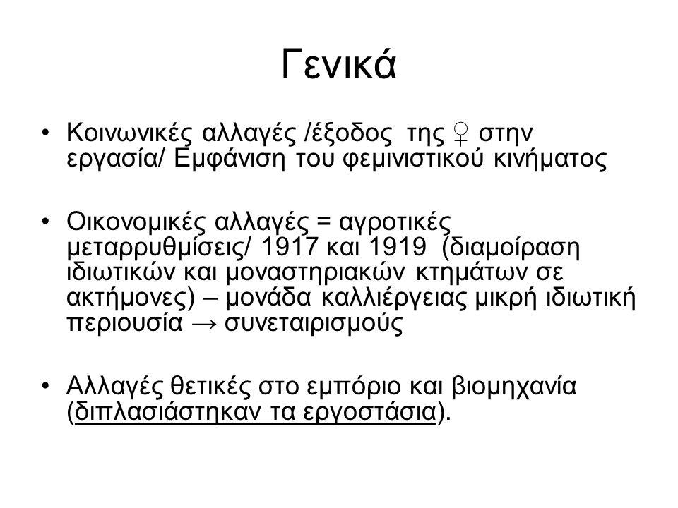 Γενικά Κοινωνικές αλλαγές /έξοδος της ♀ στην εργασία/ Εμφάνιση του φεμινιστικού κινήματος Οικονομικές αλλαγές = αγροτικές μεταρρυθμίσεις/ 1917 και 1919 (διαμοίραση ιδιωτικών και μοναστηριακών κτημάτων σε ακτήμονες) – μονάδα καλλιέργειας μικρή ιδιωτική περιουσία → συνεταιρισμούς Αλλαγές θετικές στο εμπόριο και βιομηχανία (διπλασιάστηκαν τα εργοστάσια).