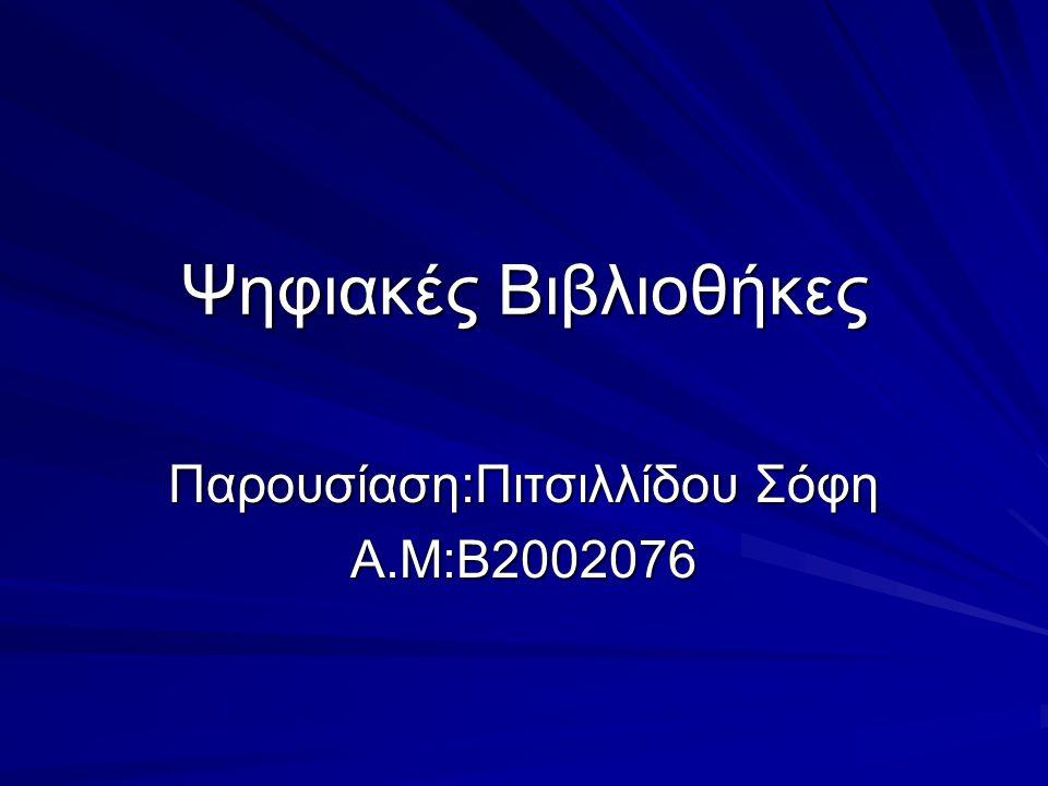 Ψηφιακές Βιβλιοθήκες Παρουσίαση:Πιτσιλλίδου Σόφη Α.Μ:Β2002076