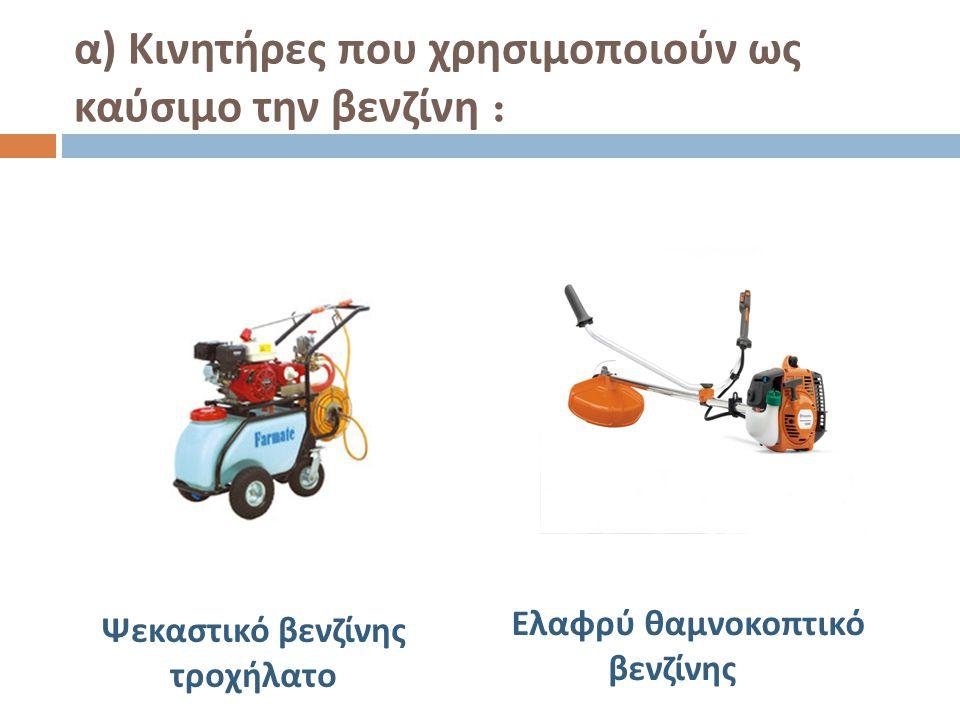 α ) Κινητήρες που χρησιμοποιούν ως καύσιμο την βενζίνη : Ψεκαστικό βενζίνης τροχήλατο Ελαφρύ θαμνοκοπτικό βενζίνης