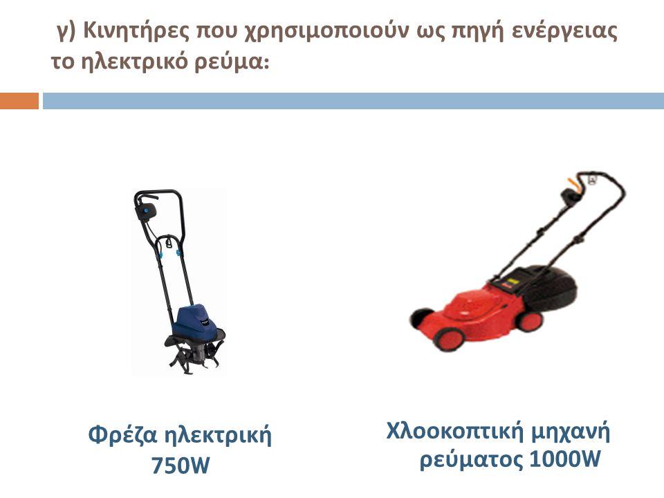γ ) Κινητήρες που χρησιμοποιούν ως πηγή ενέργειας το ηλεκτρικό ρεύμα : Χλοοκοπτική μηχανή ρεύματος 1000W Φρέζα ηλεκτρική 750W