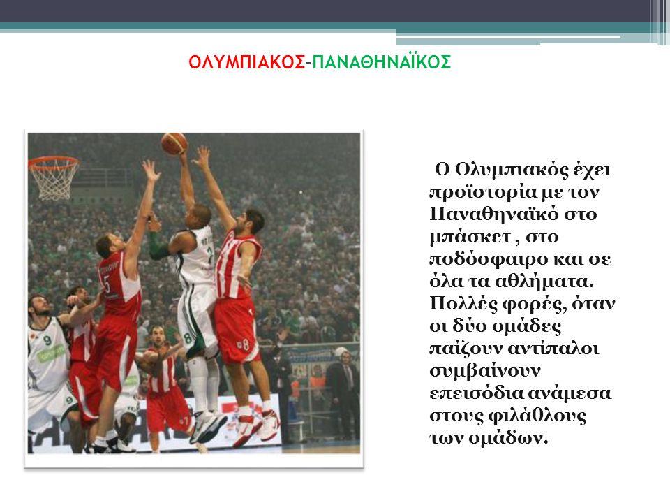 ΟΛΥΜΠΙΑΚΟΣ - ΠΑΝΑΘΗΝΑΪΚΟΣ Ο Ολυμπιακός έχει προϊστορία με τον Παναθηναϊκό στο μπάσκετ, στο ποδόσφαιρο και σε όλα τα αθλήματα.