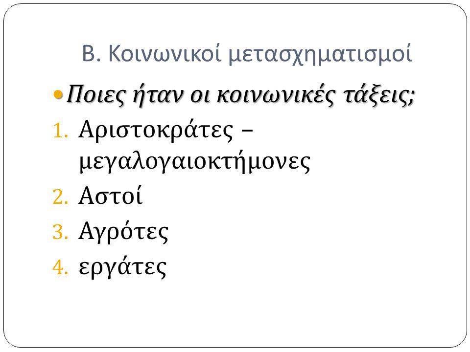 Β. Κοινωνικοί μετασχηματισμοί Ποιες ήταν οι κοινωνικές τάξεις ; Ποιες ήταν οι κοινωνικές τάξεις ; 1. Αριστοκράτες – μεγαλογαιοκτήμονες 2. Αστοί 3. Αγρ