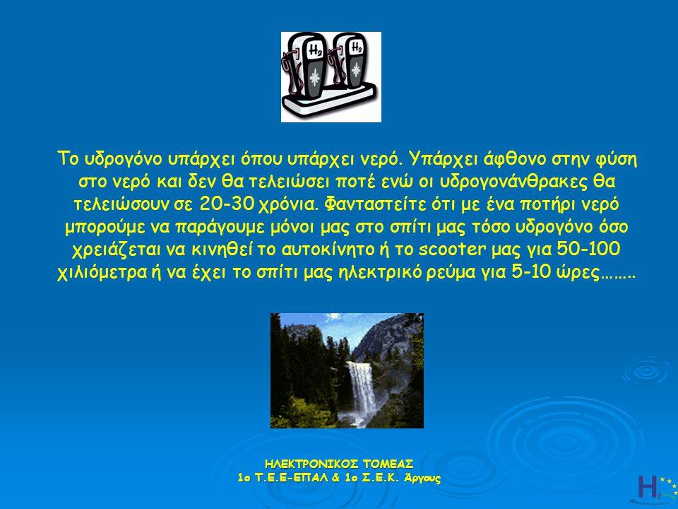 ΗΛΕΚΤΡΟΝΙΚΟΣ ΤΟΜΕΑΣ 1ο Τ.Ε.Ε-ΕΠΑΛ & 1ο Σ.Ε.Κ. Άργους Το υδρογόνο υπάρχει όπου υπάρχει νερό. Υπάρχει άφθονο στην φύση στο νερό και δεν θα τελειώσει ποτ