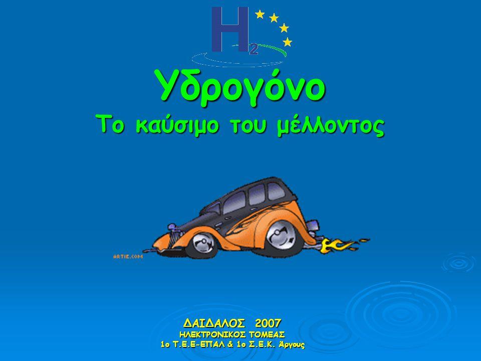 Υδρογόνο Το καύσιμο του μέλλοντος ΔΑΙΔΑΛΟΣ 2007 ΗΛΕΚΤΡΟΝΙΚΟΣ ΤΟΜΕΑΣ 1ο Τ.Ε.Ε-ΕΠΑΛ & 1ο Σ.Ε.Κ. Άργους