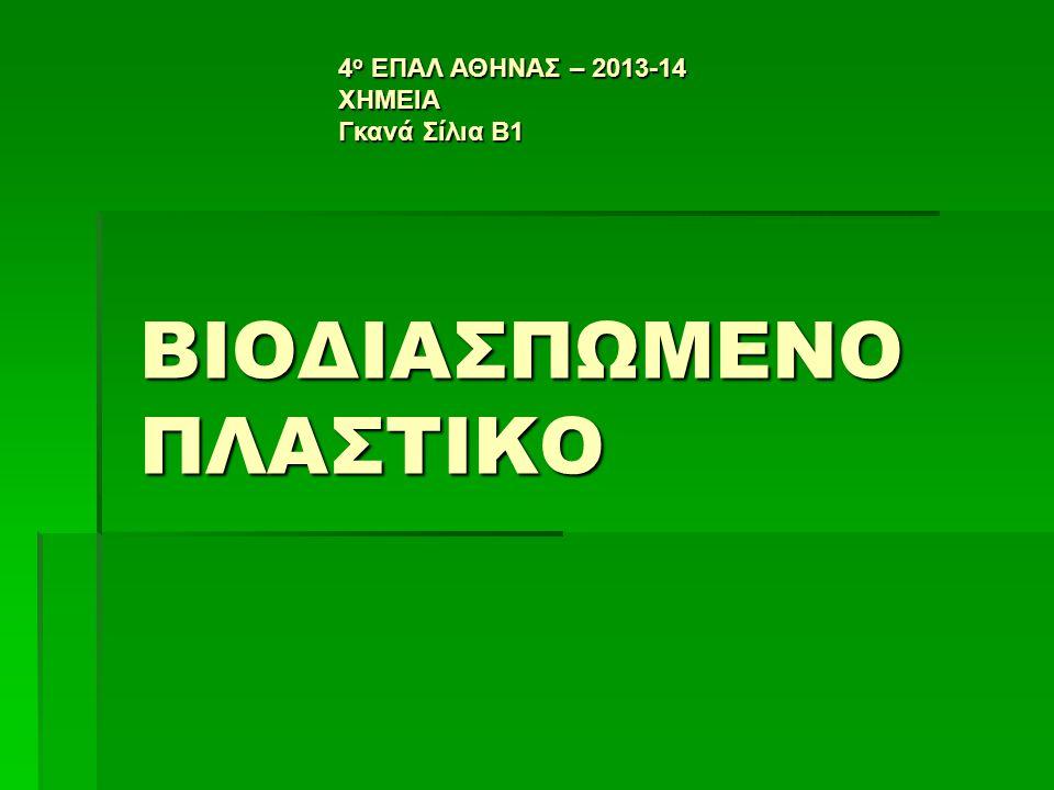 ΒΙΟΔΙΑΣΠΩΜΕΝΟ ΠΛΑΣΤΙΚΟ 4 ο ΕΠΑΛ ΑΘΗΝΑΣ – 2013-14 ΧΗΜΕΙΑ Γκανά Σίλια Β1