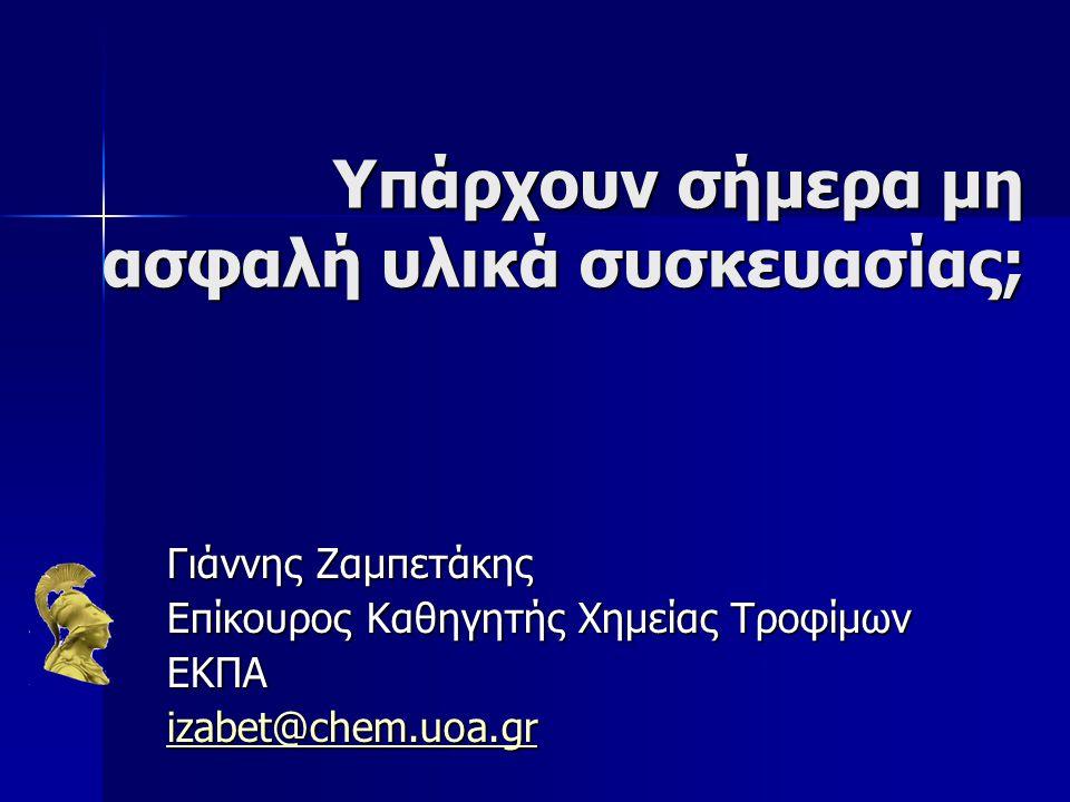 Υπάρχουν σήμερα μη ασφαλή υλικά συσκευασίας; Υπάρχουν σήμερα μη ασφαλή υλικά συσκευασίας; Γιάννης Ζαμπετάκης Επίκουρος Καθηγητής Χημείας Τροφίμων ΕΚΠΑ izabet@chem.uoa.gr
