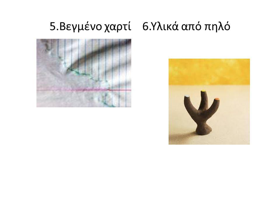 5.Βεγμένο χαρτί 6.Υλικά από πηλό