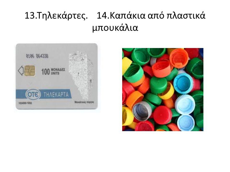 13.Τηλεκάρτες. 14.Καπάκια από πλαστικά μπουκάλια