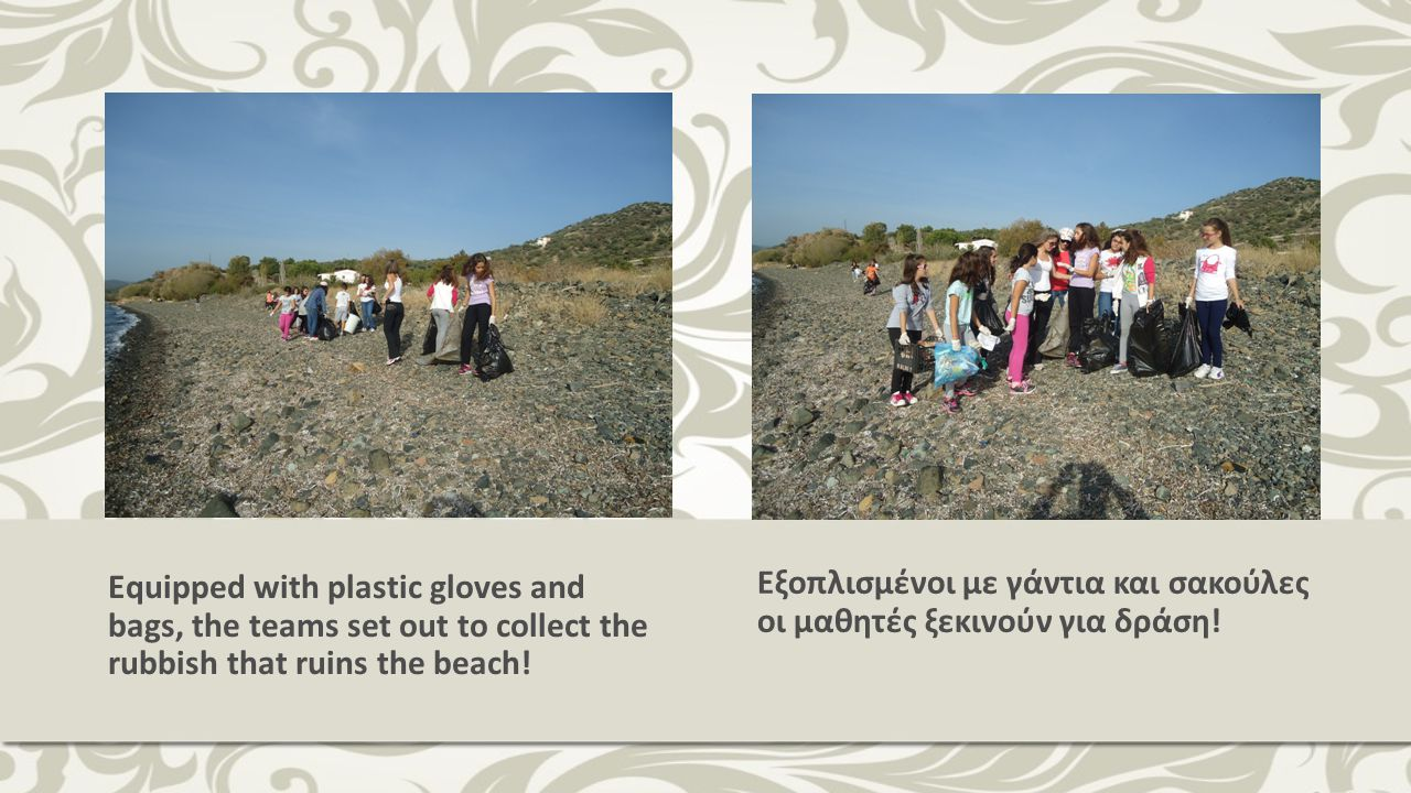 Equipped with plastic gloves and bags, the teams set out to collect the rubbish that ruins the beach! Εξοπλισμένοι με γάντια και σακούλες οι μαθητές ξ
