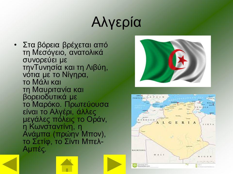 Αλγερία Στα βόρεια βρέχεται από τη Μεσόγειο, ανατολικά συνορεύει με τηνΤυνησία και τη Λιβύη, νότια με το Νίγηρα, το Μάλι και τη Μαυριτανία και βορειοδυτικά με το Μαρόκο.