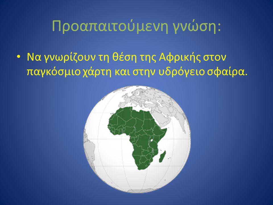 Προαπαιτούμενη γνώση: Να γνωρίζουν τη θέση της Αφρικής στον παγκόσμιο χάρτη και στην υδρόγειο σφαίρα.