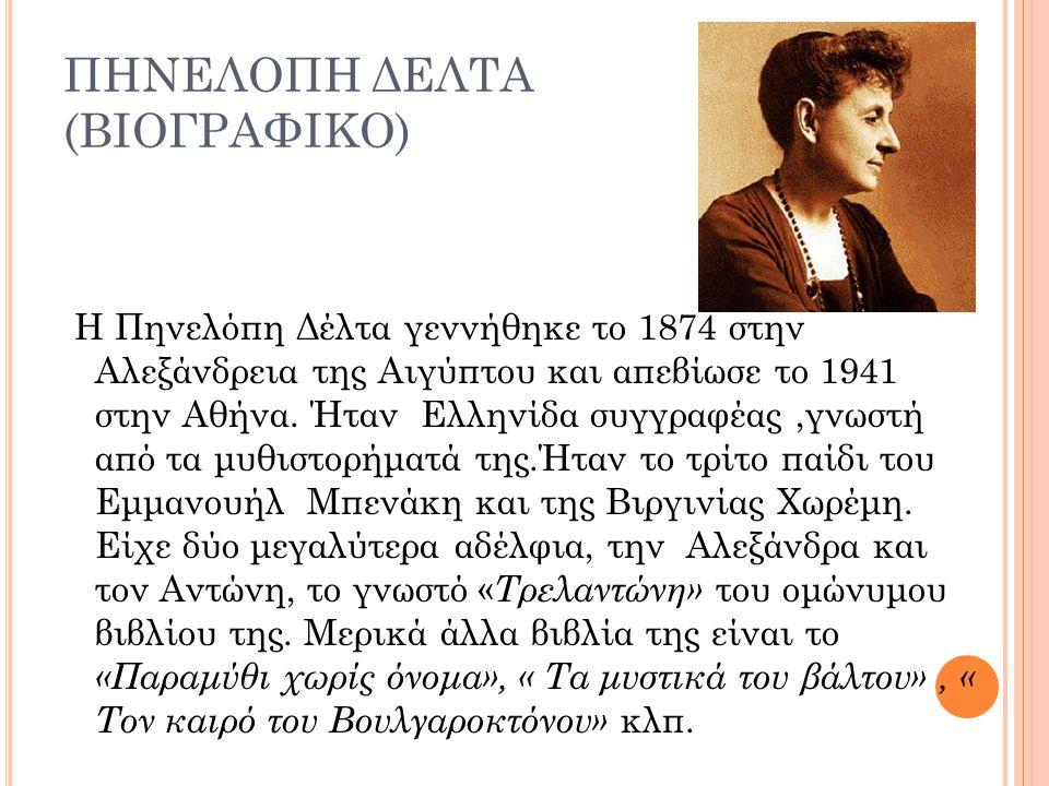ΠΗΝΕΛΟΠΗ ΔΕΛΤΑ (ΒΙΟΓΡΑΦΙΚΟ) Η Πηνελόπη Δέλτα γεννήθηκε το 1874 στην Αλεξάνδρεια της Αιγύπτου και απεβίωσε το 1941 στην Αθήνα. Ήταν Ελληνίδα συγγραφέας