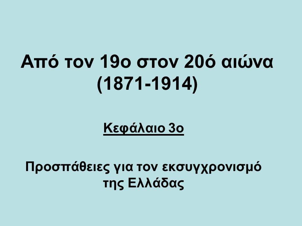 Από τον 19o στον 20ό αιώνα (1871-1914) Κεφάλαιο 3o Προσπάθειες για τον εκσυγχρονισμό της Ελλάδας