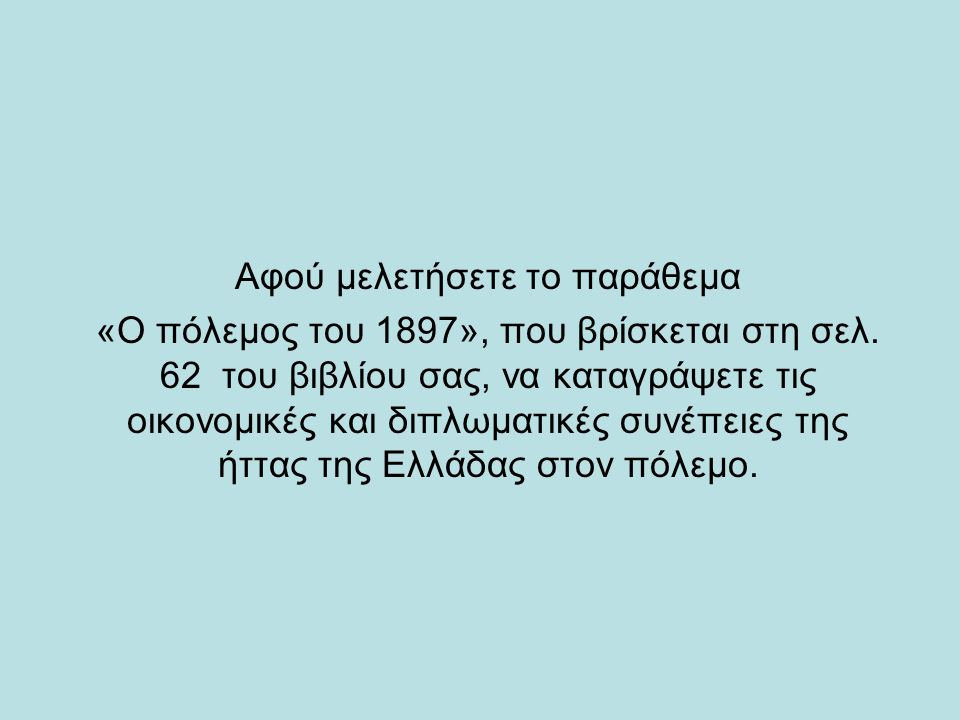 Αφού μελετήσετε το παράθεμα «Ο πόλεμος του 1897», που βρίσκεται στη σελ. 62 του βιβλίου σας, να καταγράψετε τις οικονομικές και διπλωματικές συνέπειες