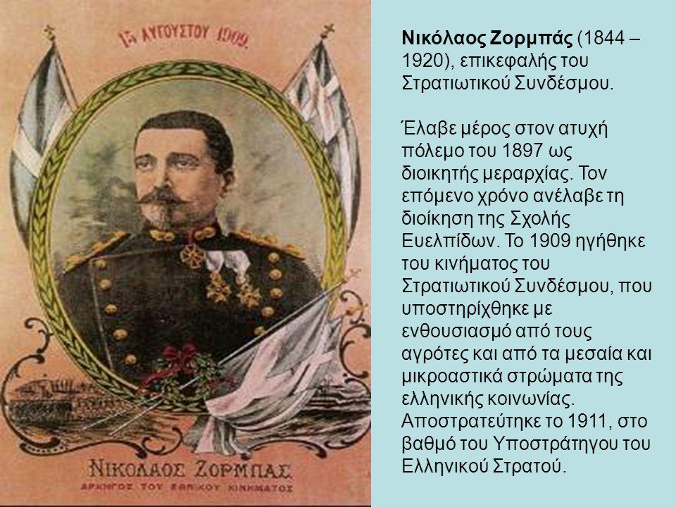 Νικόλαος Ζορμπάς (1844 – 1920), επικεφαλής του Στρατιωτικού Συνδέσμου. Έλαβε μέρος στον ατυχή πόλεμο του 1897 ως διοικητής μεραρχίας. Τον επόμενο χρόν