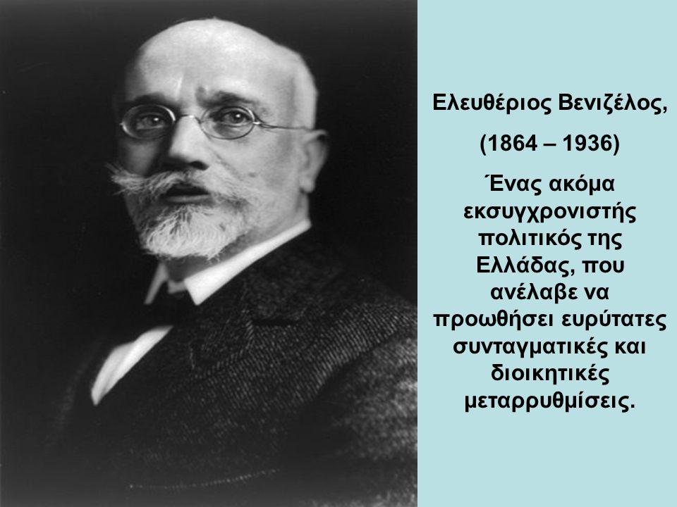 Ελευθέριος Βενιζέλος, (1864 – 1936) Ένας ακόμα εκσυγχρονιστής πολιτικός της Ελλάδας, που ανέλαβε να προωθήσει ευρύτατες συνταγματικές και διοικητικές