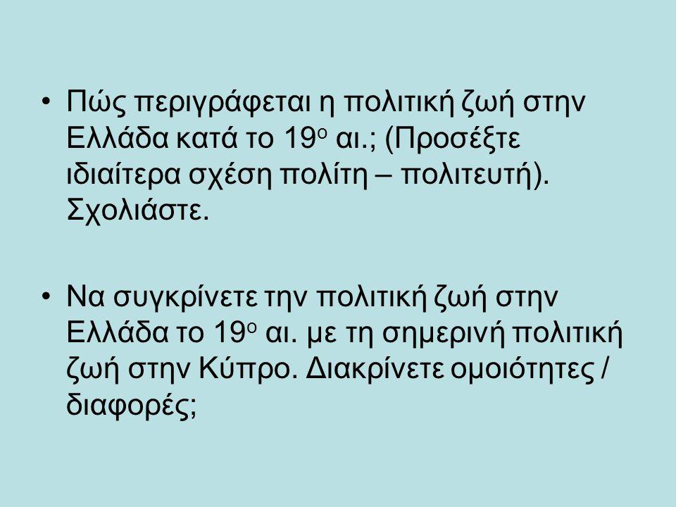 Πώς περιγράφεται η πολιτική ζωή στην Ελλάδα κατά το 19 ο αι.; (Προσέξτε ιδιαίτερα σχέση πολίτη – πολιτευτή). Σχολιάστε. Να συγκρίνετε την πολιτική ζωή