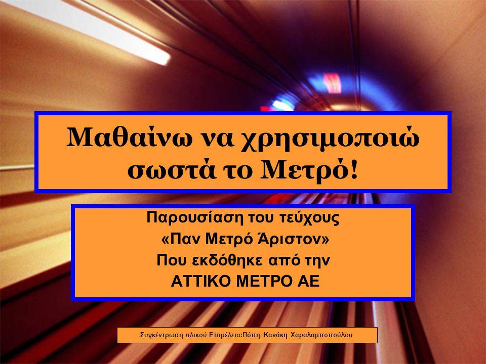 Μαθαίνω να χρησιμοποιώ σωστά το Μετρό! Παρουσίαση του τεύχους «Παν Μετρό Άριστον» Που εκδόθηκε από την ΑΤΤΙΚΟ ΜΕΤΡΟ ΑΕ Συγκέντρωση υλικού-Επιμέλεια:Πό