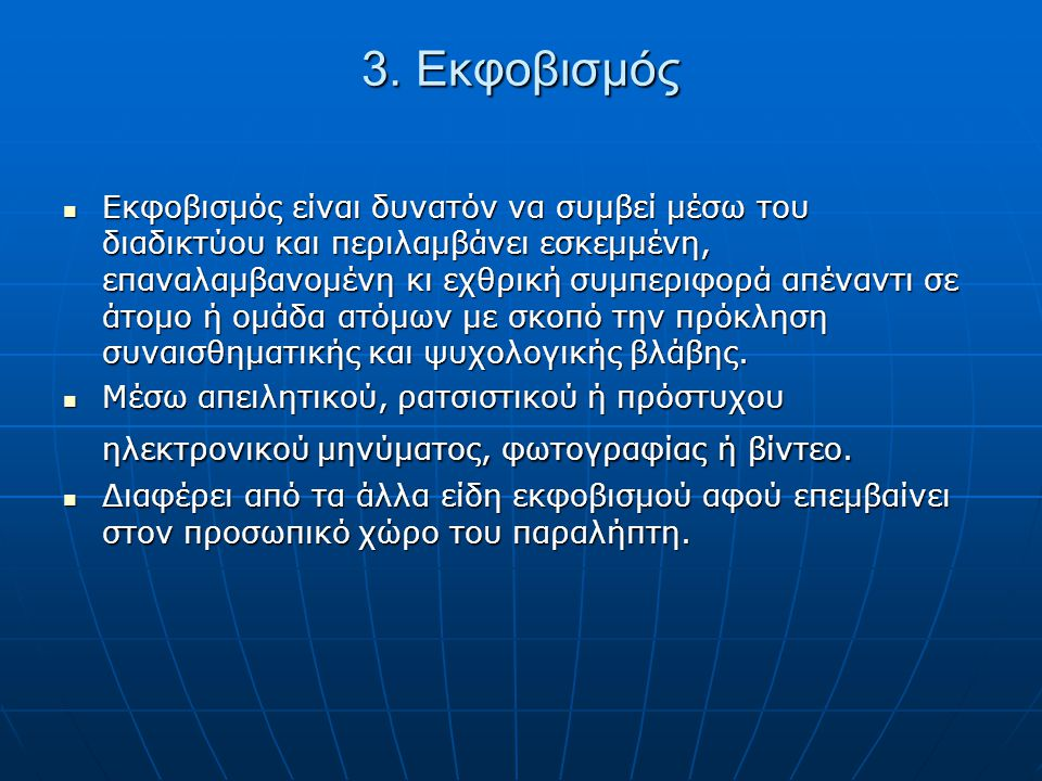 3. Εκφοβισμός Εκφοβισμός είναι δυνατόν να συμβεί μέσω του διαδικτύου και περιλαμβάνει εσκεμμένη, επαναλαμβανομένη κι εχθρική συμπεριφορά απέναντι σε ά