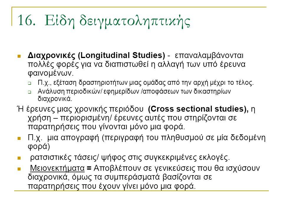 16. Είδη δειγματοληπτικής Διαχρονικές (Longitudinal Studies) - επαναλαμβάνονται πολλές φορές για να διαπιστωθεί η αλλαγή των υπό έρευνα φαινομένων. 