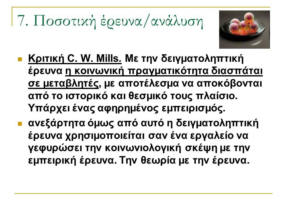 7. Ποσοτική έρευνα/ανάλυση Κριτική C. W. Mills. Με την δειγματοληπτική έρευνα η κοινωνική πραγματικότητα διασπάται σε μεταβλητές, με αποτέλεσμα να απο