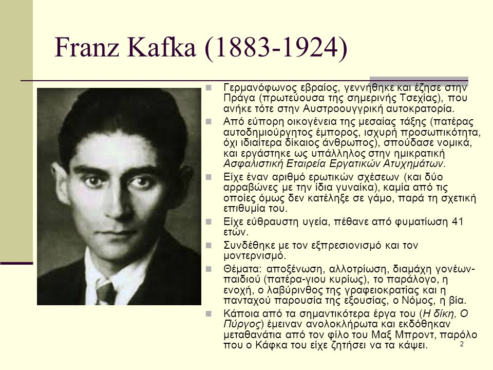 2 Franz Kafka (1883-1924) Γερμανόφωνος εβραίος, γεννήθηκε και έζησε στην Πράγα (πρωτεύουσα της σημερινής Τσεχίας), που ανήκε τότε στην Αυστροουγγρική αυτοκρατορία.