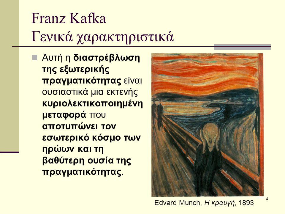 4 Franz Kafka Γενικά χαρακτηριστικά Αυτή η διαστρέβλωση της εξωτερικής πραγματικότητας είναι ουσιαστικά μια εκτενής κυριολεκτικοποιημένη μεταφορά που αποτυπώνει τον εσωτερικό κόσμο των ηρώων και τη βαθύτερη ουσία της πραγματικότητας.