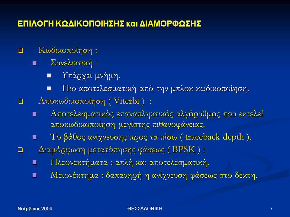 Νοέμβριος 2004 8ΘΕΣΣΑΛΟΝΙΚΗ Πηγή Πληροφορίας Τυχαία Ψηφία ΣΥΝΕΛΙΚΤΙΚΗ ΚΩΔΙΚΟΠΟΙΗΣΗ ( ΔΟΜΗ Trellis ) ΥΠΟΛΟΓΙΣΜΟΣ ΡΥΘΜΟΥ ΣΦΑΛΜΑΤΟΣ ( BER ) ΨΗΦΙΑΚΗ ΔΙΑΜΟΡΦΩΣΗ ( BPSK ) ΨΗΦΙΑΚΗ ΑΠΟΔΙΑΜΟΡΦΩΣΗ ( BPSK ) ΚΑΝΑΛΙ ( Holger Phillips ) ΑΠΟΚΩΔΙΚΟΠΟΙΗΣΗ ( Viterbi ) ΜΟΝΤΕΛΟ ΤΗΛΕΠΙΚΟΙΝΩΝΙΑΚΟΥ ΣΥΣΤΗΜΑΤΟΣ ΓΕΝΝΗΤΡΙΑ ΤΥΧΑΙΩΝ ΨΗΦΙΩΝ + ΘΟΡΥΒΟΣ ( AWAN ) ( Middleton's Class A )