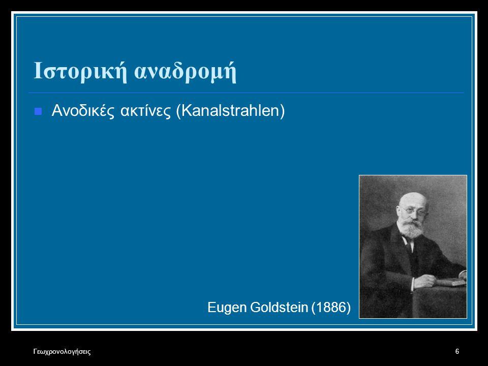 Γεωχρονολογήσεις6 Ιστορική αναδρομή Ανοδικές ακτίνες (Kanalstrahlen) Eugen Goldstein (1886)