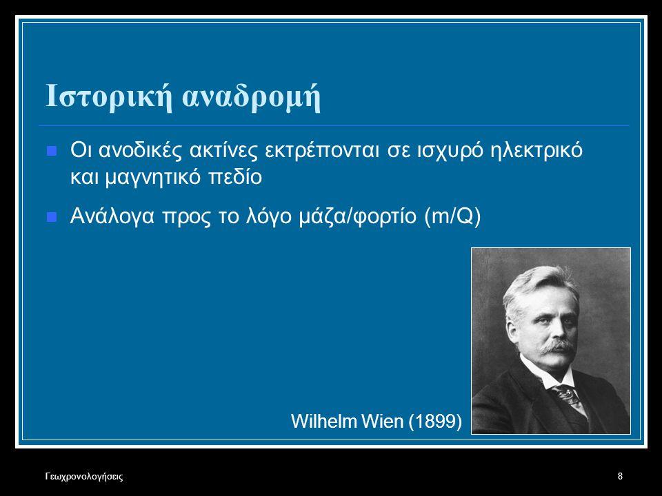 Γεωχρονολογήσεις8 Ιστορική αναδρομή Οι ανοδικές ακτίνες εκτρέπονται σε ισχυρό ηλεκτρικό και μαγνητικό πεδίο Ανάλογα προς το λόγο μάζα/φορτίο (m/Q) Wilhelm Wien (1899)