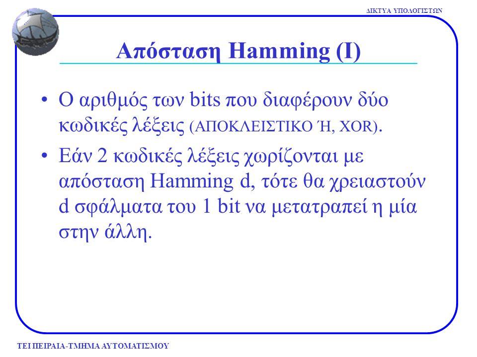 ΤΕΙ ΠΕΙΡΑΙΑ-ΤΜΗΜΑ ΑΥΤΟΜΑΤΙΣΜΟΥ ΔΙΚΤΥΑ ΥΠΟΛΟΓΙΣΤΩΝ Απόσταση Hamming (ΙΙ) Για ανίχνευση d σφαλμάτων απαιτείται απόσταση Hamming d+1 Για διόρθωση d σφαλμάτων απαιτείται απόσταση Hamming 2d+1