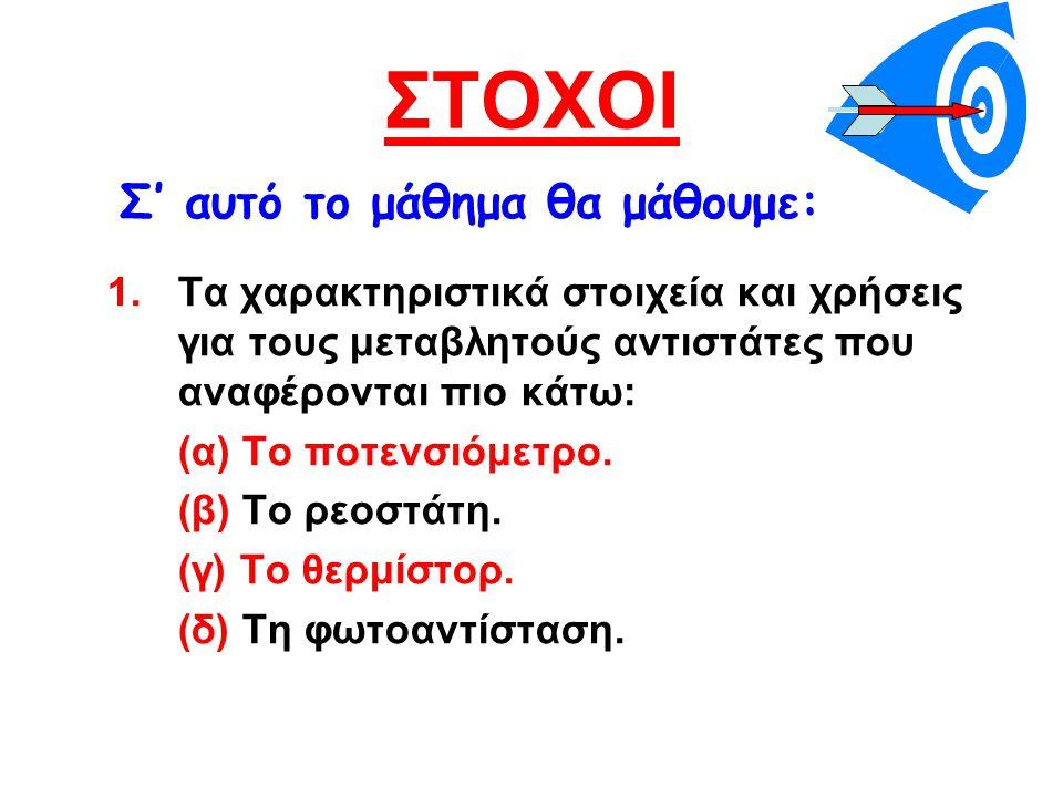ΣΤΟΧΟΙ 1.Τα χαρακτηριστικά στοιχεία και χρήσεις για τους μεταβλητούς αντιστάτες που αναφέρονται πιο κάτω: (α) Το ποτενσιόμετρο. (β) Το ρεοστάτη. (γ) Τ