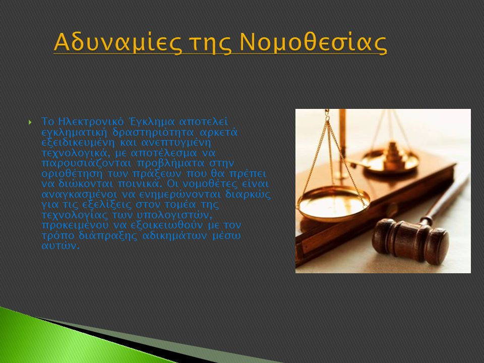 Αδυναμίες της Νομοθεσίας  Το Ηλεκτρονικό Έγκλημα αποτελεί εγκληματική δραστηριότητα αρκετά εξειδικευμένη και ανεπτυγμένη τεχνολογικά, με αποτέλεσμα να παρουσιάζονται προβλήματα στην οριοθέτηση των πράξεων που θα πρέπει να διώκονται ποινικά.