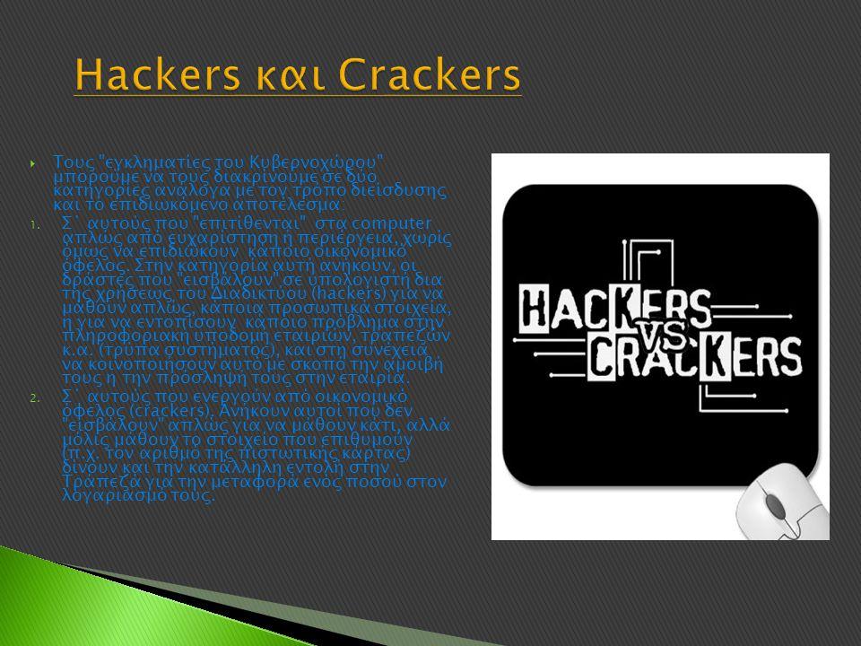 Hackers και Crackers  Τους εγκληματίες του Κυβερνοχώρου μπορούμε να τους διακρίνουμε σε δύο κατηγορίες ανάλογα με τον τρόπο διείσδυσης και το επιδιωκόμενο αποτέλεσμα: 1.