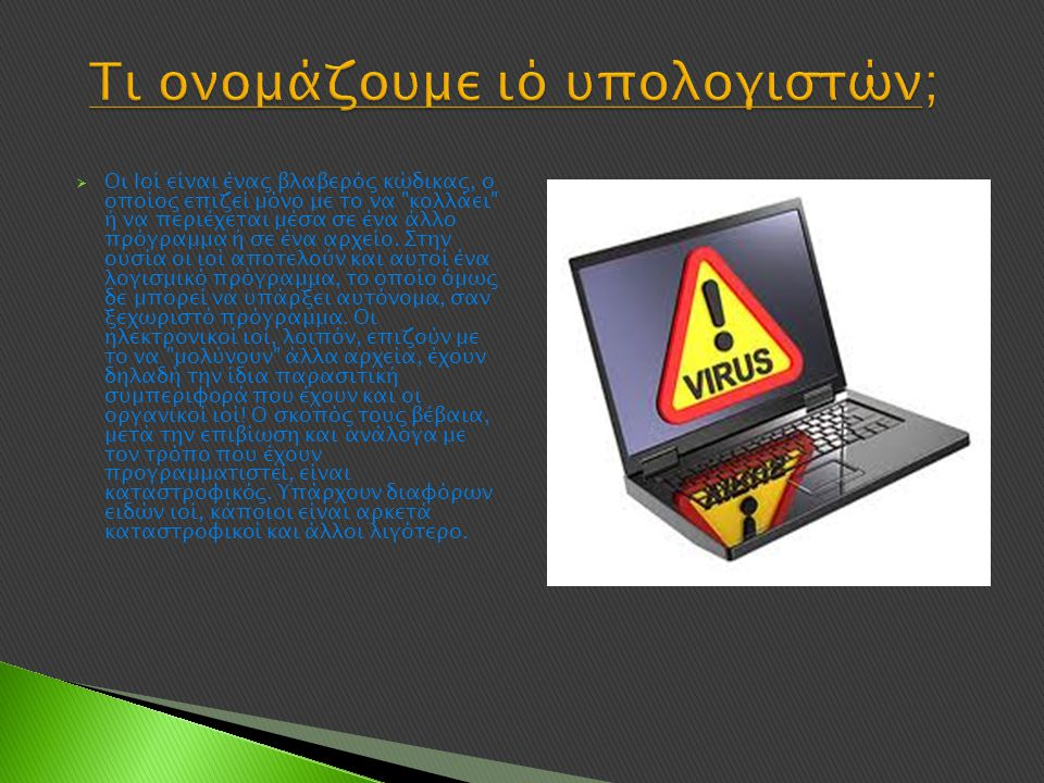  Οι Ιοί είναι ένας βλαβερός κώδικας, ο οποίος επιζεί μόνο με το να κολλάει ή να περιέχεται μέσα σε ένα άλλο πρόγραμμα ή σε ένα αρχείο.