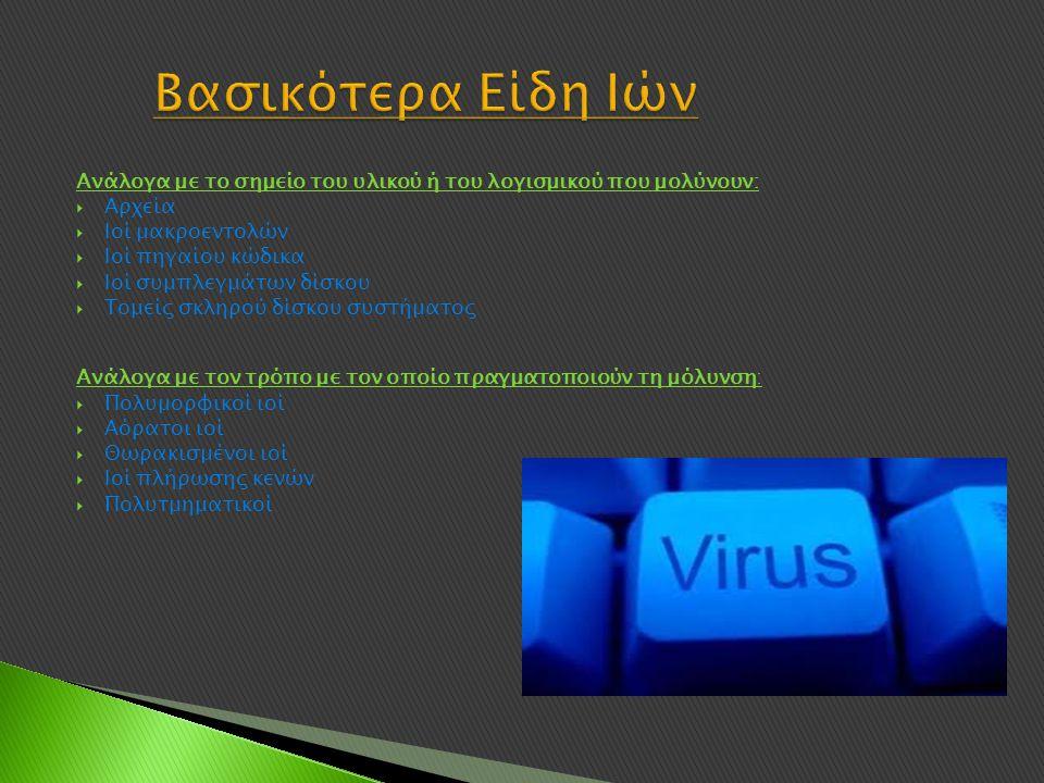 Ανάλογα με το σημείο του υλικού ή του λογισμικού που μολύνουν:  Αρχεία  Ιοί μακροεντολών  Ιοί πηγαίου κώδικα  Ιοί συμπλεγμάτων δίσκου  Τομείς σκληρού δίσκου συστήματος Ανάλογα με τον τρόπο με τον οποίο πραγματοποιούν τη μόλυνση:  Πολυμορφικοί ιοί  Αόρατοι ιοί  Θωρακισμένοι ιοί  Ιοί πλήρωσης κενών  Πολυτμηματικοί