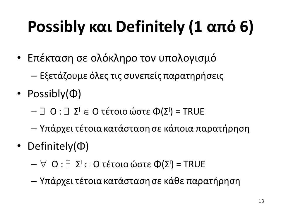 Possibly και Definitely (1 από 6) Επέκταση σε ολόκληρο τον υπολογισμό – Εξετάζουμε όλες τις συνεπείς παρατηρήσεις Possibly(Φ) –  Ο :  Σ l  Ο τέτοιο ώστε Φ(Σ l ) = TRUE – Υπάρχει τέτοια κατάσταση σε κάποια παρατήρηση Definitely(Φ) –  Ο :  Σ l  Ο τέτοιο ώστε Φ(Σ l ) = TRUE – Υπάρχει τέτοια κατάσταση σε κάθε παρατήρηση 13