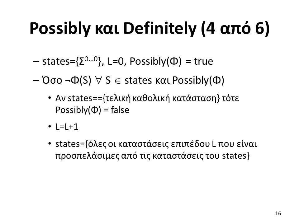 Possibly και Definitely (4 από 6) – states={Σ 0…0 }, L=0, Possibly(Φ) = true – Όσο ¬Φ(S)  S  states και Possibly(Φ) Αν states=={τελική καθολική κατάσταση} τότε Possibly(Φ) = false L=L+1 states={όλες οι καταστάσεις επιπέδου L που είναι προσπελάσιμες από τις καταστάσεις του states} 16