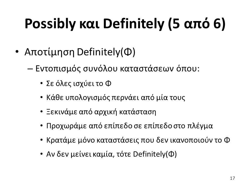 Possibly και Definitely (5 από 6) Αποτίμηση Definitely(Φ) – Εντοπισμός συνόλου καταστάσεων όπου: Σε όλες ισχύει το Φ Κάθε υπολογισμός περνάει από μία τους Ξεκινάμε από αρχική κατάσταση Προχωράμε από επίπεδο σε επίπεδο στο πλέγμα Κρατάμε μόνο καταστάσεις που δεν ικανοποιούν το Φ Αν δεν μείνει καμία, τότε Definitely(Φ) 17