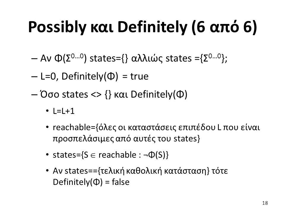 Possibly και Definitely (6 από 6) – Αν Φ(Σ 0…0 ) states={} αλλιώς states ={Σ 0…0 }; – L=0, Definitely(Φ) = true – Όσο states <> {} και Definitely(Φ) L=L+1 reachable={όλες οι καταστάσεις επιπέδου L που είναι προσπελάσιμες από αυτές του states} states={S  reachable : ¬Φ(S)} Αν states=={τελική καθολική κατάσταση} τότε Definitely(Φ) = false 18
