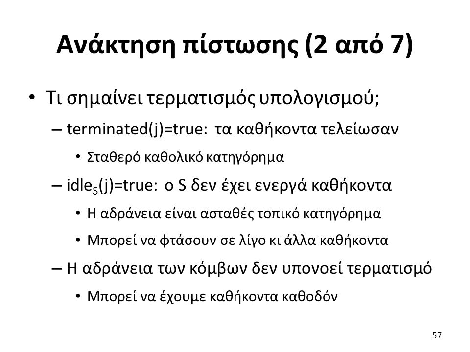 Ανάκτηση πίστωσης (2 από 7) Τι σημαίνει τερματισμός υπολογισμού; – terminated(j)=true: τα καθήκοντα τελείωσαν Σταθερό καθολικό κατηγόρημα – idle S (j)=true: ο S δεν έχει ενεργά καθήκοντα Η αδράνεια είναι ασταθές τοπικό κατηγόρημα Μπορεί να φτάσουν σε λίγο κι άλλα καθήκοντα – Η αδράνεια των κόμβων δεν υπονοεί τερματισμό Μπορεί να έχουμε καθήκοντα καθοδόν 57